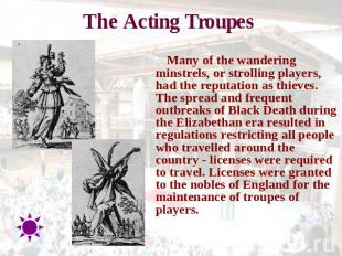 The Acting Troupes Many of the wandering minstrels, or strolling players, had th