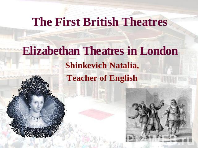 The First British TheatresElizabethan Theatres in London Shinkevich Natalia,Teacher of English