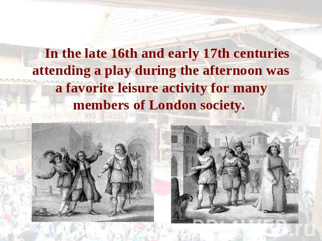 In the late 16th and early 17th centuries attending a play during the afternoon was a favorite leisure activity for many members of London society.