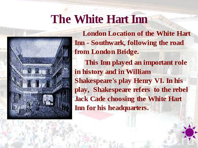 The White Hart Inn London Location of the White Hart Inn - Southwark, following the road from London Bridge. This Inn played an important role in history and in William Shakespeare's play Henry VI. In his play, Shakespeare refers  to the rebel Jack …