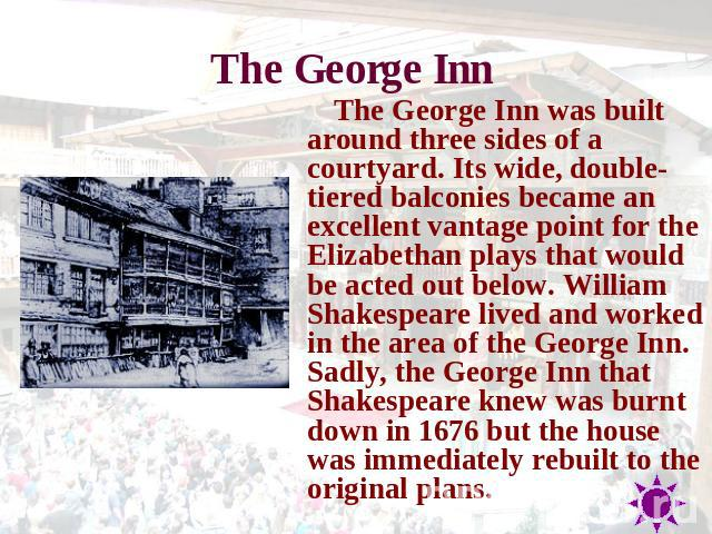 The George Inn The George Inn was built around three sides of a courtyard. Its wide, double-tiered balconies became an excellent vantage point for the Elizabethan plays that would be acted out below. William Shakespeare lived and worked in the area …