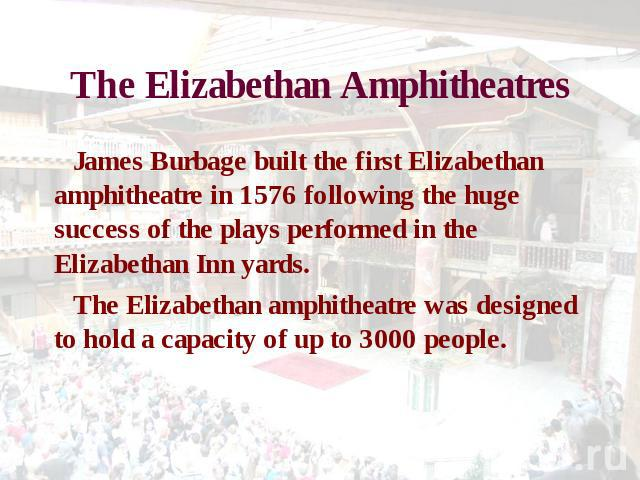 The Elizabethan Amphitheatres James Burbage built the first Elizabethan amphitheatre in 1576 following the huge success of the plays performed in the Elizabethan Inn yards. The Elizabethan amphitheatre was designed to hold a capacity of up to 3000 people.