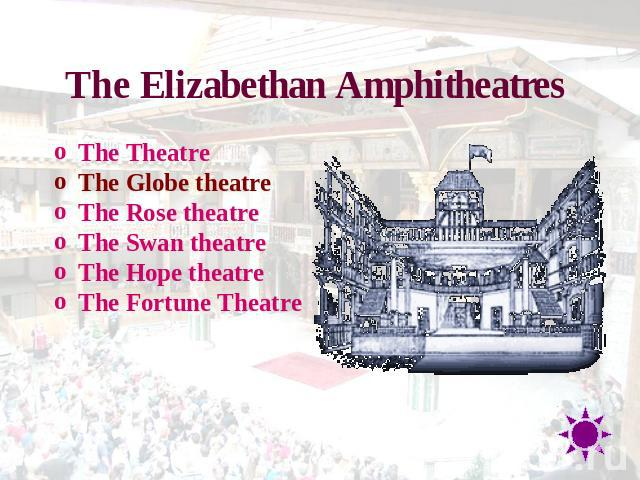The Elizabethan Amphitheatres The TheatreThe Globe theatreThe Rose theatreThe Swan theatreThe Hope theatreThe Fortune Theatre