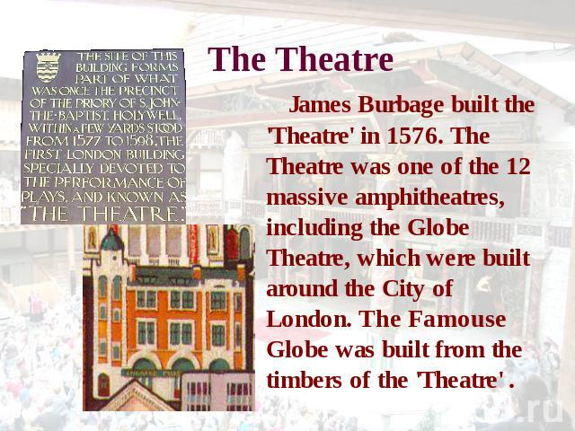 The Theatre James Burbage built the 'Theatre' in 1576. The Theatre was one of the 12 massive amphitheatres, including the Globe Theatre, which were built around the City of London. The Famouse Globe was built from the timbers of the 'Theatre' .
