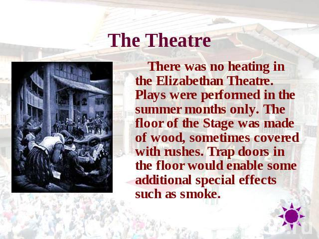 The Theatre There was no heating in the Elizabethan Theatre. Plays were performed in the summer months only. The floor of the Stage was made of wood, sometimes covered with rushes. Trap doors in the floor would enable some additional special effects…