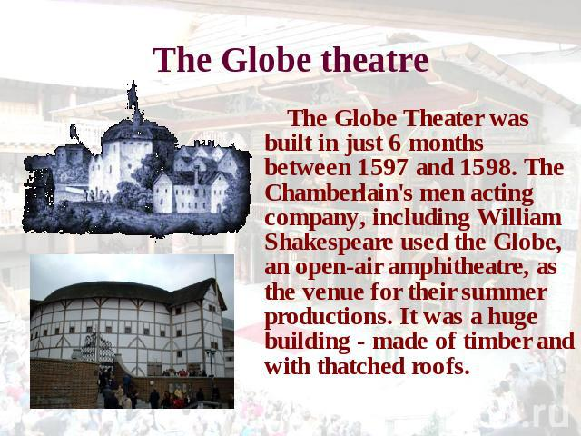 The Globe theatre The Globe Theater was built in just 6 months between 1597 and 1598. The Chamberlain's men acting company, including William Shakespeare used the Globe, an open-air amphitheatre, as the venue for their summer productions. It was a h…