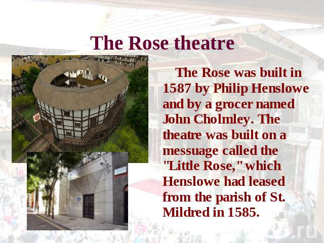 The Rose theatre The Rose was built in 1587 by Philip Henslowe and by a grocer named John Cholmley. The theatre was built on a messuage called the