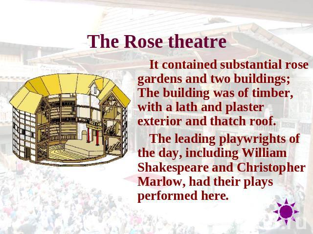 The Rose theatre It contained substantial rose gardens and two buildings; The building was of timber, with a lath and plaster exterior and thatch roof.The leading playwrights of the day, including William Shakespeare and Christopher Marlow, had thei…