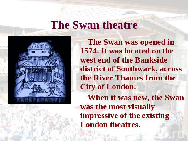 The Swan theatre The Swan was opened in 1574. It was located on the west end of the Bankside district of Southwark, across the River Thames from the City of London. When it was new, the Swan was the most visually impressive of the existing London th…