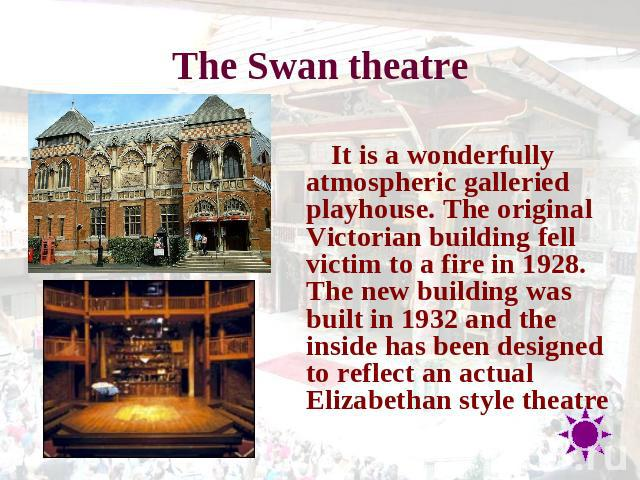 The Swan theatre It is a wonderfully atmospheric galleried playhouse. The original Victorian building fell victim to a fire in 1928. The new building was built in 1932 and the inside has been designed to reflect an actual Elizabethan style theatre