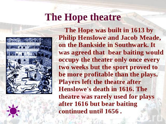 The Hope theatre The Hope was built in 1613 by Philip Henslowe and Jacob Meade, on the Bankside in Southwark. It was agreed that  bear baiting would occupy the theater only once every two weeks but the sport proved to be more profitable than the pla…