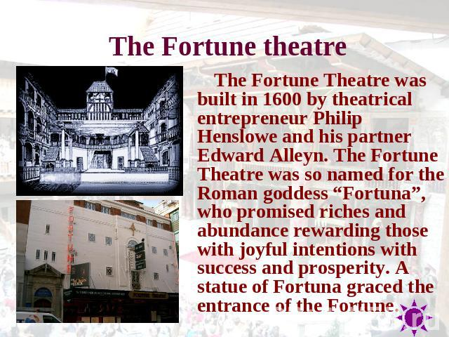 "The Fortune theatre The Fortune Theatre was built in 1600 by theatrical entrepreneur Philip Henslowe and his partner Edward Alleyn. The Fortune Theatre was so named for the Roman goddess ""Fortuna"", who promised riches and abundance rewarding those w…"