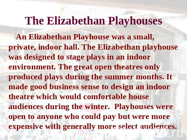 The Elizabethan Playhouses An Elizabethan Playhouse was a small, private, indoor hall. The Elizabethan playhouse was designed to stage plays in an indoor environment. The great open theatres only produced plays during the summer months. It made good…