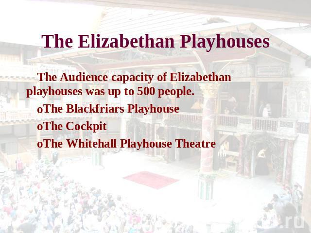 The Elizabethan Playhouses The Audience capacity of Elizabethan playhouses was up to 500 people. The Blackfriars Playhouse The CockpitThe Whitehall Playhouse Theatre