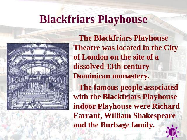 Blackfriars Playhouse The Blackfriars Playhouse Theatre was located in the City of London on the site of a dissolved 13th-century Dominican monastery. The famous people associated with the Blackfriars Playhouse indoor Playhouse were Richard Farrant,…