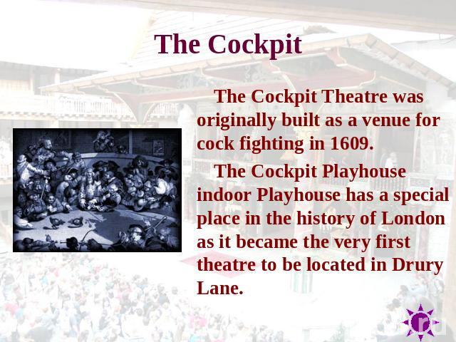 The Cockpit The Cockpit Theatre was originally built as a venue for cock fighting in 1609. The Cockpit Playhouse indoor Playhouse has a special place in the history of London as it became the very first theatre to be located in Drury Lane.