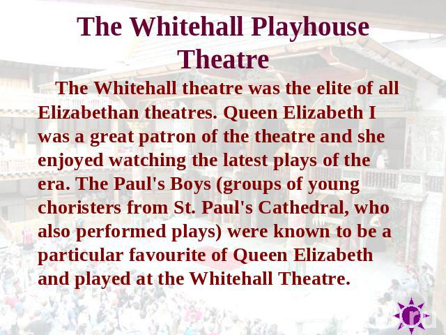The Whitehall Playhouse Theatr e The Whitehall theatre was the elite of all Elizabethan theatres. Queen Elizabeth I was a great patron of the theatre and she enjoyed watching the latest plays of the era. The Paul's Boys (groups of young choristers f…