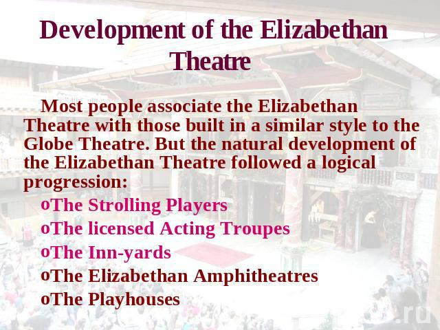 Development of the Elizabethan Theatre Most people associate the Elizabethan Theatre with those built in a similar style to the Globe Theatre. But the natural development of the Elizabethan Theatre followed a logical progression: The Strolling Playe…