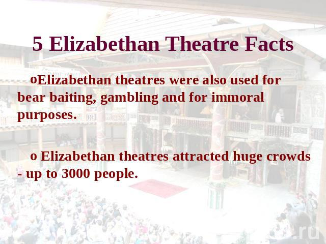 5 Elizabethan Theatre Facts Elizabethan theatres were also used for bear baiting, gambling and for immoral purposes. Elizabethan theatres attracted huge crowds - up to 3000 people.