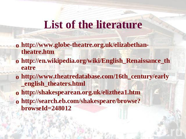 List of the literature http://www.globe-theatre.org.uk/elizabethan-theatre.htmhttp://en.wikipedia.org/wiki/English_Renaissance_theatrehttp://www.theatredatabase.com/16th_century/early_english_theaters.htmlhttp://shakespearean.org.uk/elizthea1.htmhtt…