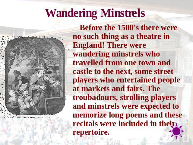 Wandering Minstrels Before the 1500's there were no such thing as a theatre in England! There were wandering minstrels who travelled from one town and castle to the next, some street players who entertained people at markets and fairs. The troubadou…
