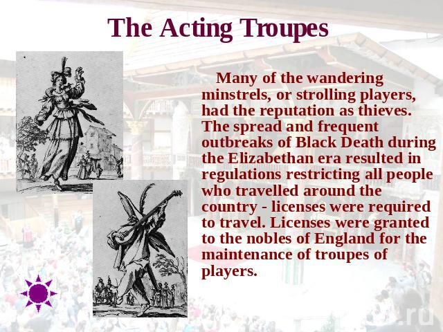 The Acting Troupes Many of the wandering minstrels, or strolling players, had the reputation as thieves. The spread and frequent outbreaks of Black Death during the Elizabethan era resulted in regulations restricting all people who travelled around …