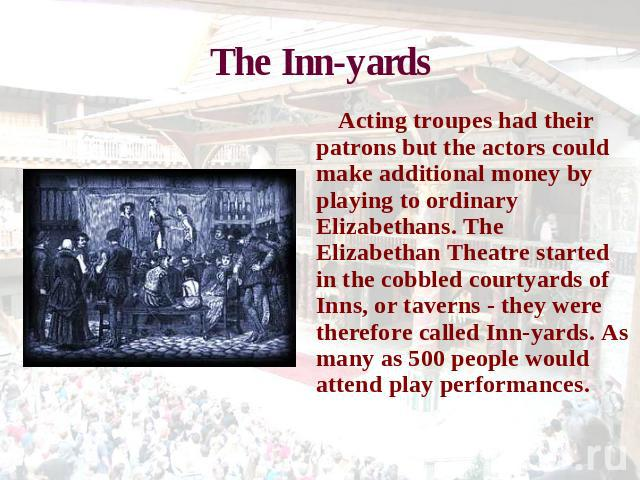 The Inn-yards Acting troupes had their patrons but the actors could make additional money by playing to ordinary Elizabethans. The Elizabethan Theatre started in the cobbled courtyards of Inns, or taverns - they were therefore called Inn-yards. As m…