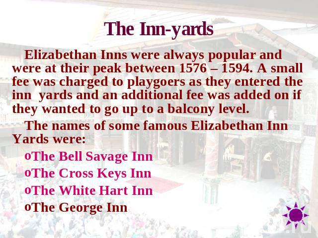 The Inn-yards Elizabethan Inns were always popular and were at their peak between 1576 – 1594. A small fee was charged to playgoers as they entered the inn  yards and an additional fee was added on if they wanted to go up to a balcony level.The name…