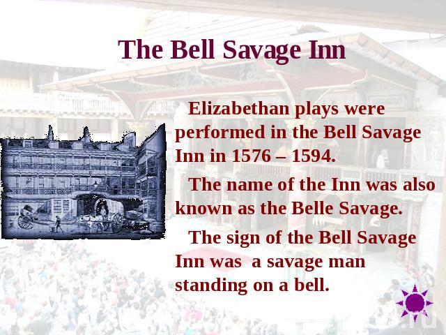 The Bell Savage Inn Elizabethan plays were performed in the Bell Savage Inn in 1576 – 1594.The name of the Inn was also known as the Belle Savage.The sign of the Bell Savage Inn was  a savage man standing on a bell.