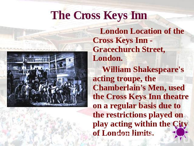 The Cross Keys Inn London Location of the Cross Keys Inn - Gracechurch Street, London. William Shakespeare's acting troupe, the Chamberlain's Men, used the Cross Keys Inn theatre on a regular basis due to the restrictions played on play acting withi…