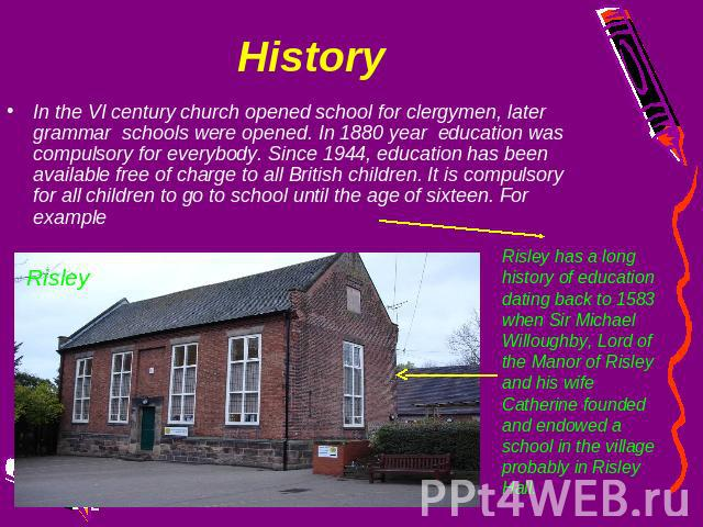 History In the VI century church opened school for clergymen, later grammar schools were opened. In 1880 year education was compulsory for everybody. Since 1944, education has been available free of charge to all British children. It is compulsory f…