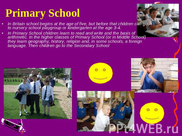 Primary School In Britain school begins at the age of five, but before that children can go to nursery school playgroup or kindergarten at the age 3-4.In Primary School children learn to read and write and the basis of arithmetic. In the higher clas…