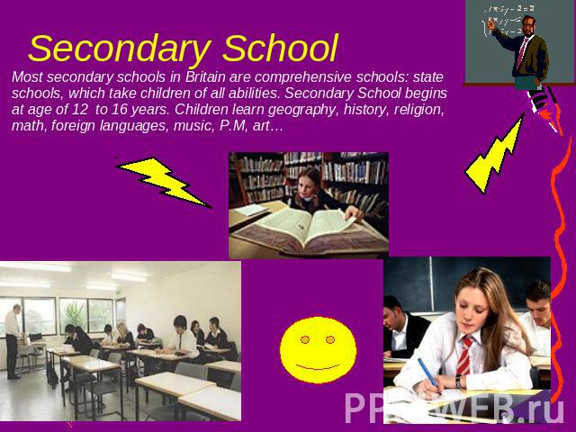 Secondary School Most secondary schools in Britain are comprehensive schools: state schools, which take children of all abilities. Secondary School begins at age of 12 to 16 years. Children learn geography, history, religion, math, foreign languages…