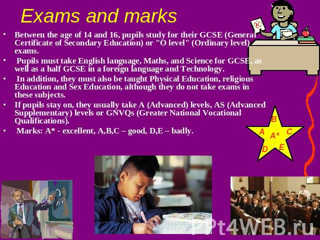 Exams and marks Between the age of 14 and 16, pupils study for their GCSE (General Certificate of Secondary Education) or