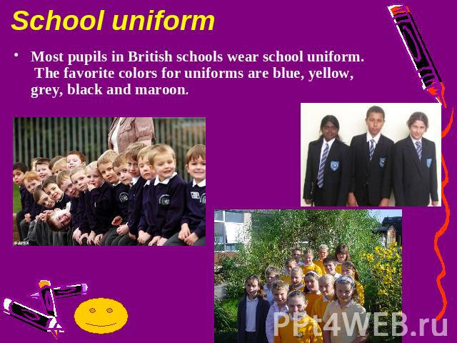 School uniformMost pupils in British schools wear school uniform. The favorite colors for uniforms are blue, yellow, grey, black and maroon.