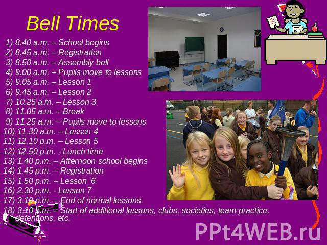 Bell Times 1) 8.40 a.m. – School begins 2) 8.45 a.m. – Registration 3) 8.50 a.m. – Assembly bell 4) 9.00 a.m. – Pupils move to lessons 5) 9.05 a.m. – Lesson 1 6) 9.45 a.m. – Lesson 2 7) 10.25 a.m. – Lesson 3 8) 11.05 a.m. – Break 9) 11.25 a.m. – Pup…