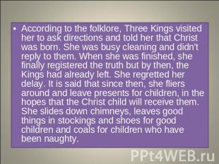 According to the folklore, Three Kings visited her to ask directions and told he
