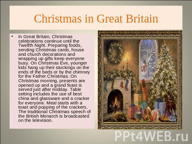 Christmas in Great Britain In Great Britain, Christmas celebrations continue until the Twelfth Night. Preparing foods, sending Christmas cards, house and church decorations and wrapping up gifts keep everyone busy. On Christmas Eve, younger kids han…