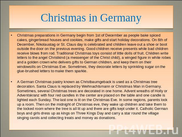 Christmas in Germany Christmas preparations in Germany begin from 1st of December as people bake spiced cakes, gingerbread houses and cookies, make gifts and start holiday decorations. On 6th of December, Nikolaustag or St. Claus day is celebrated a…