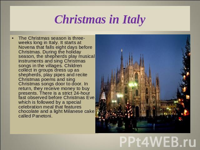 Christmas in Italy The Christmas season is three-weeks long in Italy. It starts at Novena that falls eight days before Christmas. During the holiday season, the shepherds play musical instruments and sing Christmas songs in the villages. Children co…