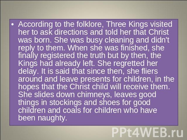 According to the folklore, Three Kings visited her to ask directions and told her that Christ was born. She was busy cleaning and didn't reply to them. When she was finished, she finally registered the truth but by then, the Kings had already left. …