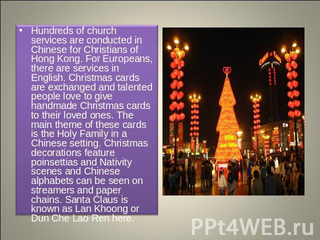 Hundreds of church services are conducted in Chinese for Christians of Hong Kong. For Europeans, there are services in English. Christmas cards are exchanged and talented people love to give handmade Christmas cards to their loved ones. The main the…