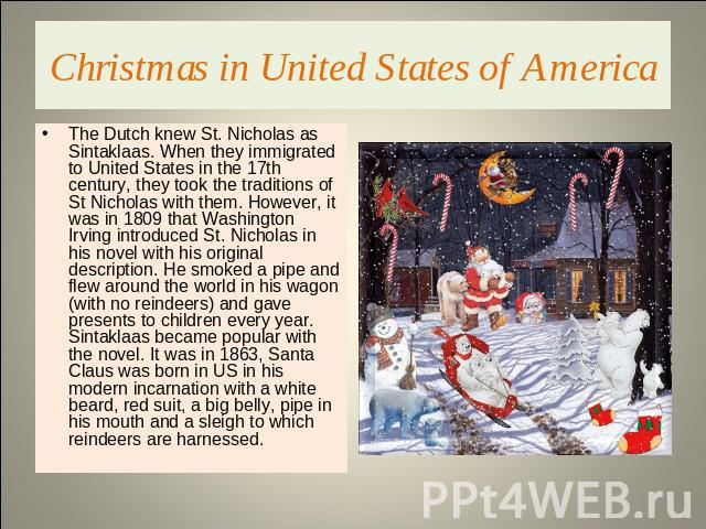 Christmas in United States of America The Dutch knew St. Nicholas as Sintaklaas. When they immigrated to United States in the 17th century, they took the traditions of St Nicholas with them. However, it was in 1809 that Washington Irving introduced …