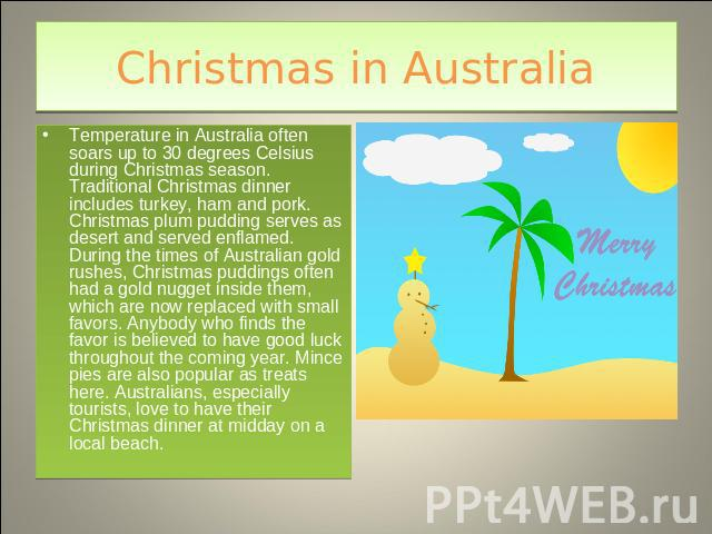 Christmas in Australia Temperature in Australia often soars up to 30 degrees Celsius during Christmas season. Traditional Christmas dinner includes turkey, ham and pork. Christmas plum pudding serves as desert and served enflamed. During the times o…