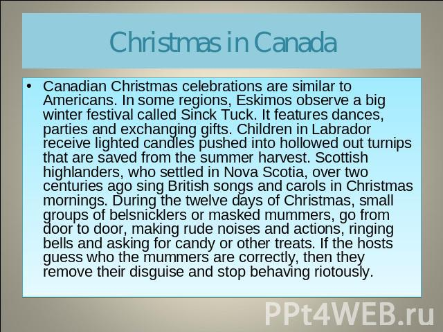 Christmas in Canada Canadian Christmas celebrations are similar to Americans. In some regions, Eskimos observe a big winter festival called Sinck Tuck. It features dances, parties and exchanging gifts. Children in Labrador receive lighted candles pu…