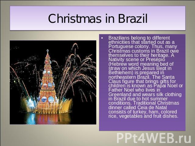 Christmas in Brazil Brazilians belong to different ethnicities that started out as a Portuguese colony. Thus, many Christmas customs in Brazil owe themselves to their heritage. A Nativity scene or Presépio (Hebrew word meaning bed of straw on which …