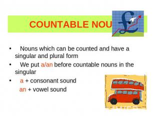COUNTABLE NOUNS Nouns which can be counted and have a singular and plural form W