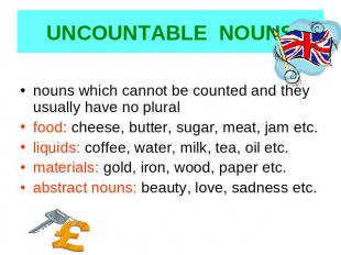 UNCOUNTABLE NOUNS nouns which cannot be counted and they usually have no pluralf