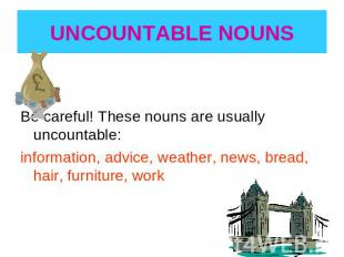 UNCOUNTABLE NOUNS Be careful! These nouns are usually uncountable:information, a
