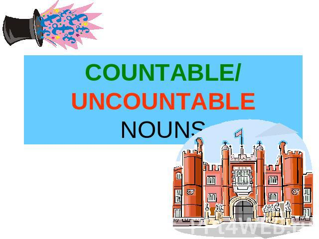 COUNTABLE/ UNCOUNTABLE NOUNS